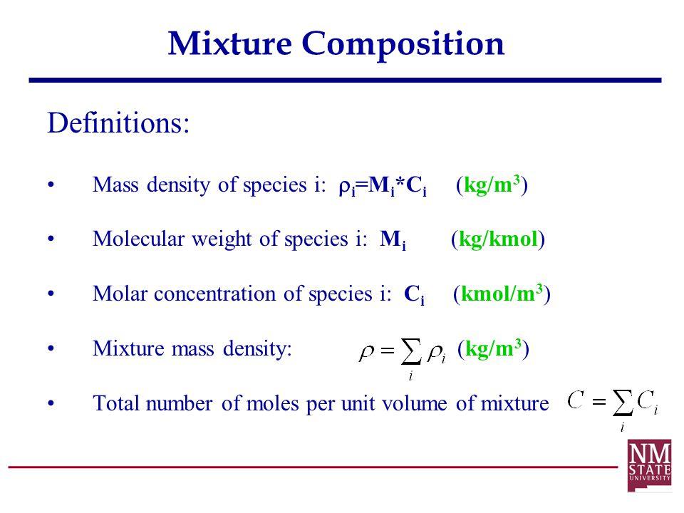 Mixture Composition Definitions: Mass density of species i:  i =M i *C i (kg/m 3 ) Molecular weight of species i: M i (kg/kmol) Molar concentration o