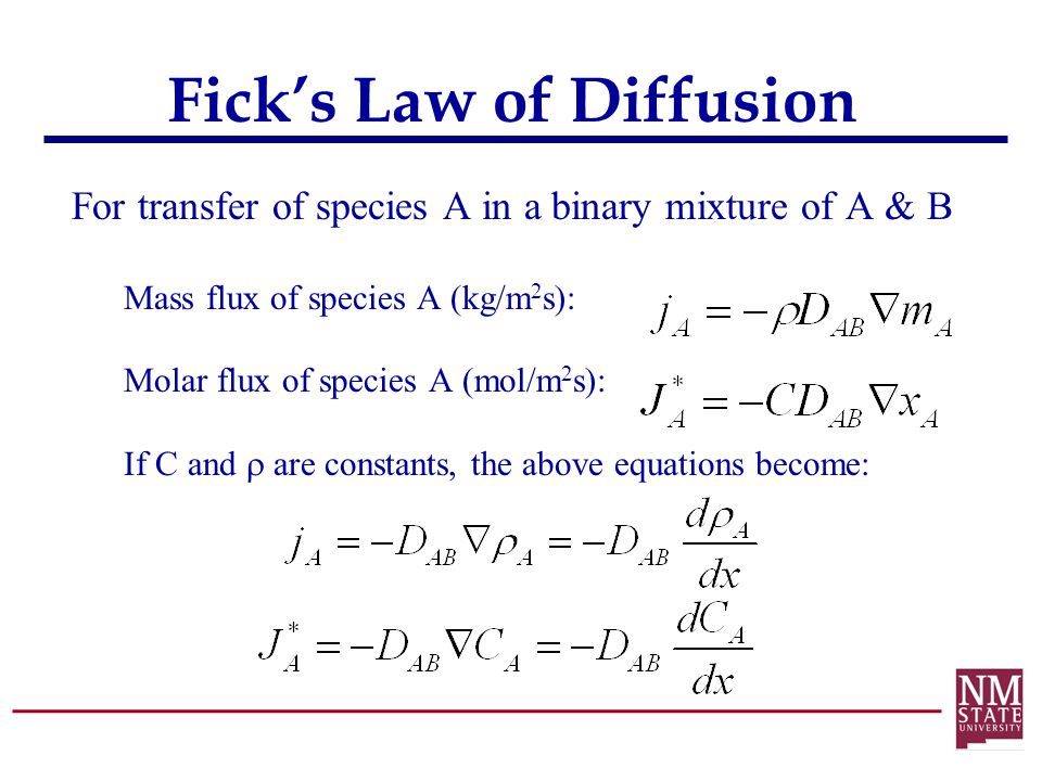 Fick's Law of Diffusion For transfer of species A in a binary mixture of A & B Mass flux of species A (kg/m 2 s): Molar flux of species A (mol/m 2 s):