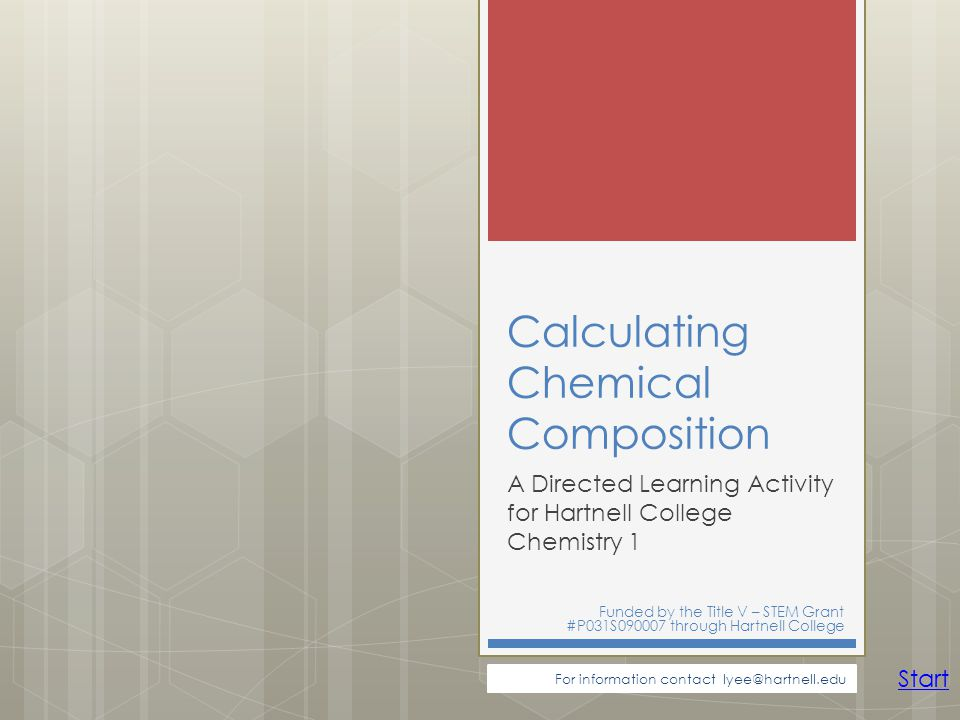 Calculating Chemical Composition A Directed Learning Activity for Hartnell College Chemistry 1 Funded by the Title V – STEM Grant #P031S090007 through Hartnell College For information contact lyee@hartnell.edu Start