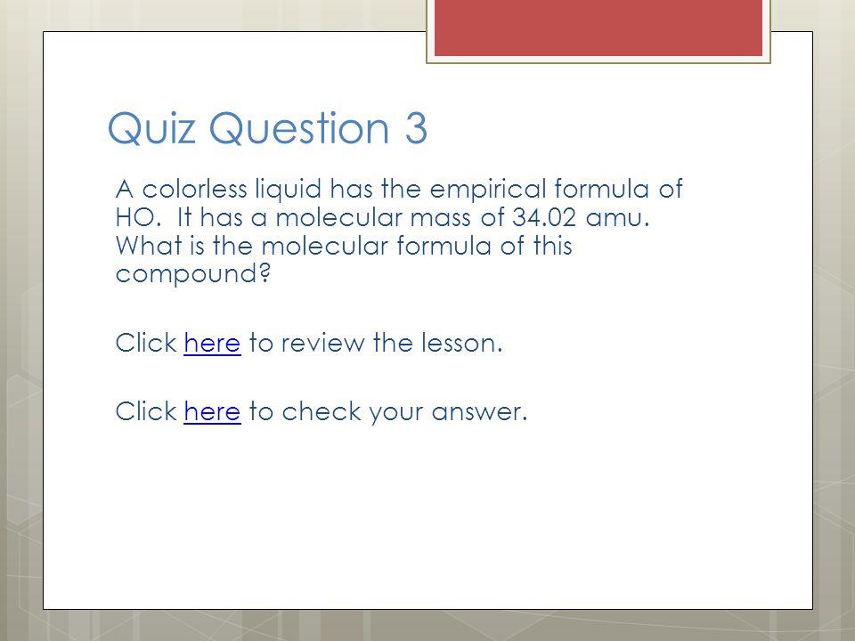 Quiz Question 3 A colorless liquid has the empirical formula of HO. It has a molecular mass of 34.02 amu. What is the molecular formula of this compou