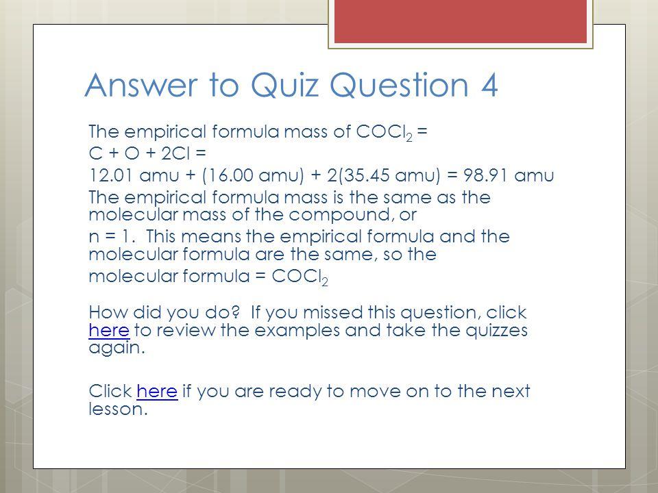 Answer to Quiz Question 4 The empirical formula mass of COCl 2 = C + O + 2Cl = 12.01 amu + (16.00 amu) + 2(35.45 amu) = 98.91 amu The empirical formul