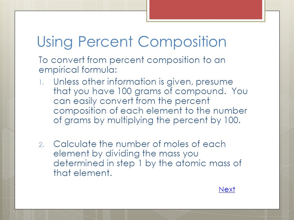 Using Percent Composition To convert from percent composition to an empirical formula: 1. Unless other information is given, presume that you have 100