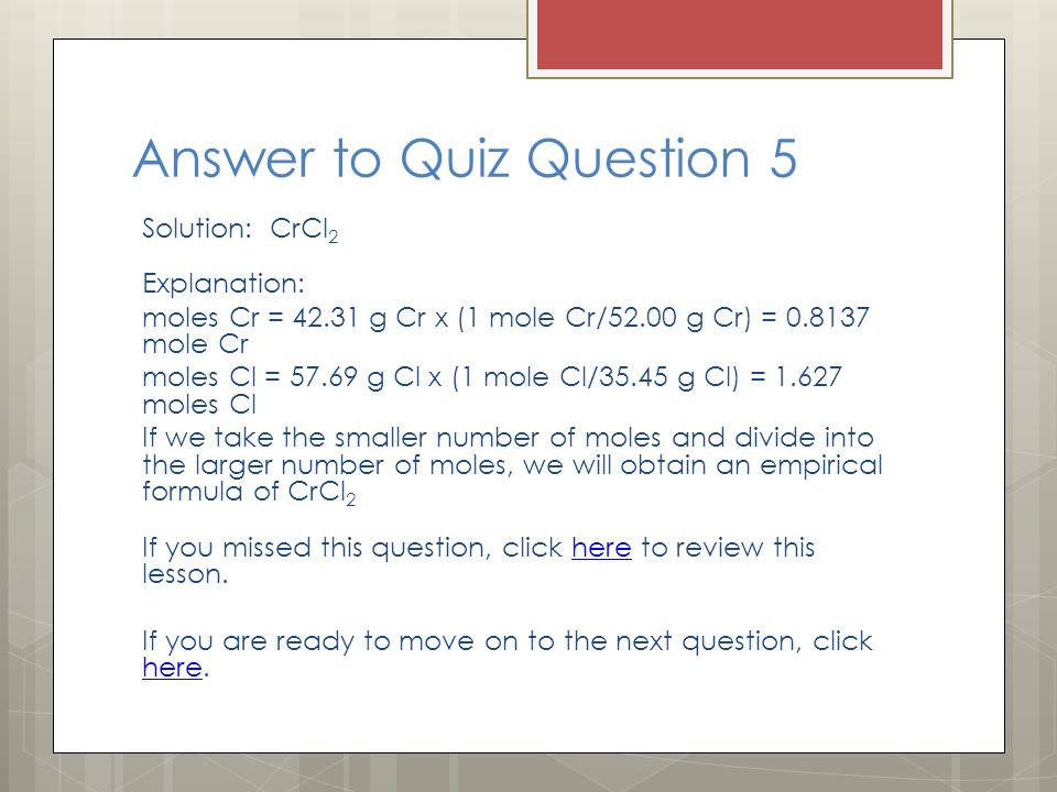 Answer to Quiz Question 5 Solution: CrCl 2 Explanation: moles Cr = 42.31 g Cr x (1 mole Cr/52.00 g Cr) = 0.8137 mole Cr moles Cl = 57.69 g Cl x (1 mole Cl/35.45 g Cl) = 1.627 moles Cl If we take the smaller number of moles and divide into the larger number of moles, we will obtain an empirical formula of CrCl 2 If you missed this question, click here to review this lesson.here If you are ready to move on to the next question, click here.