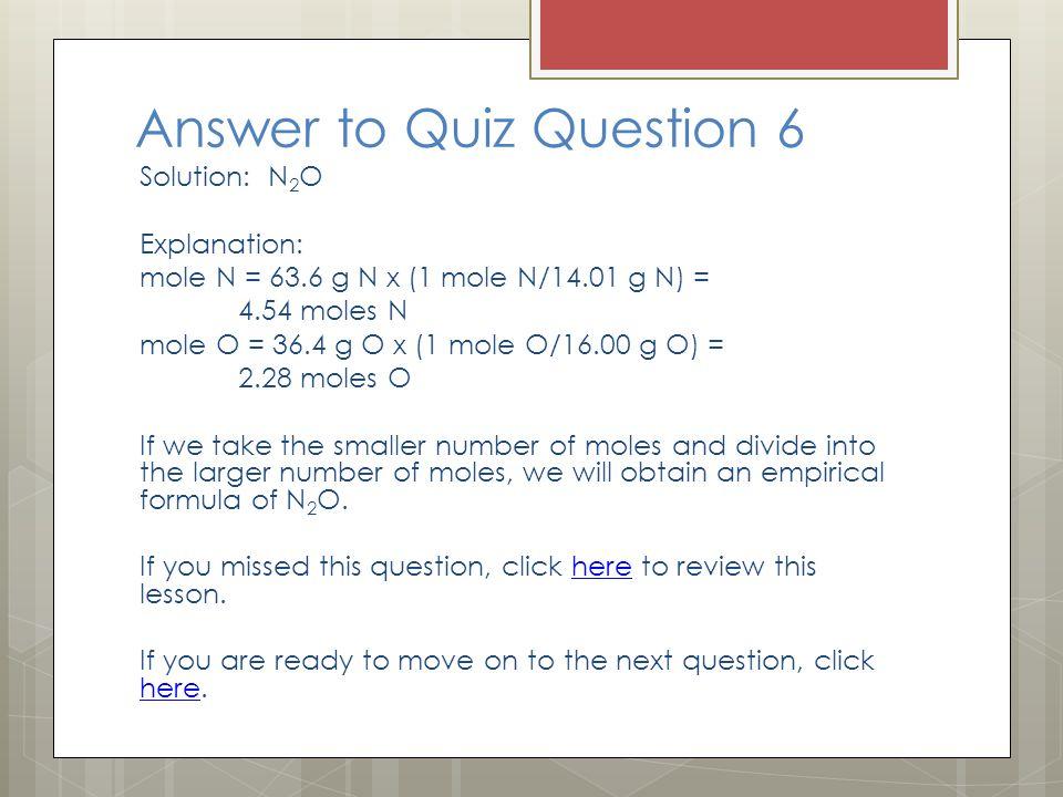 Answer to Quiz Question 6 Solution: N 2 O Explanation: mole N = 63.6 g N x (1 mole N/14.01 g N) = 4.54 moles N mole O = 36.4 g O x (1 mole O/16.00 g O