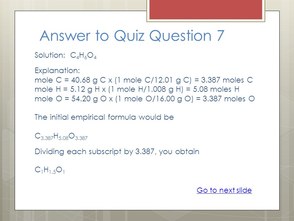Answer to Quiz Question 7 Solution: C 4 H 6 O 4 Explanation: mole C = 40.68 g C x (1 mole C/12.01 g C) = 3.387 moles C mole H = 5.12 g H x (1 mole H/1