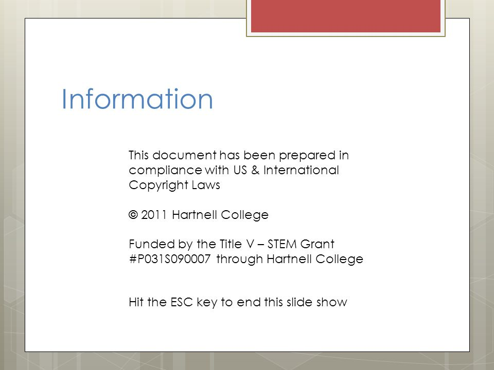 This document has been prepared in compliance with US & International Copyright Laws © 2011 Hartnell College Funded by the Title V – STEM Grant #P031S090007 through Hartnell College Information Hit the ESC key to end this slide show