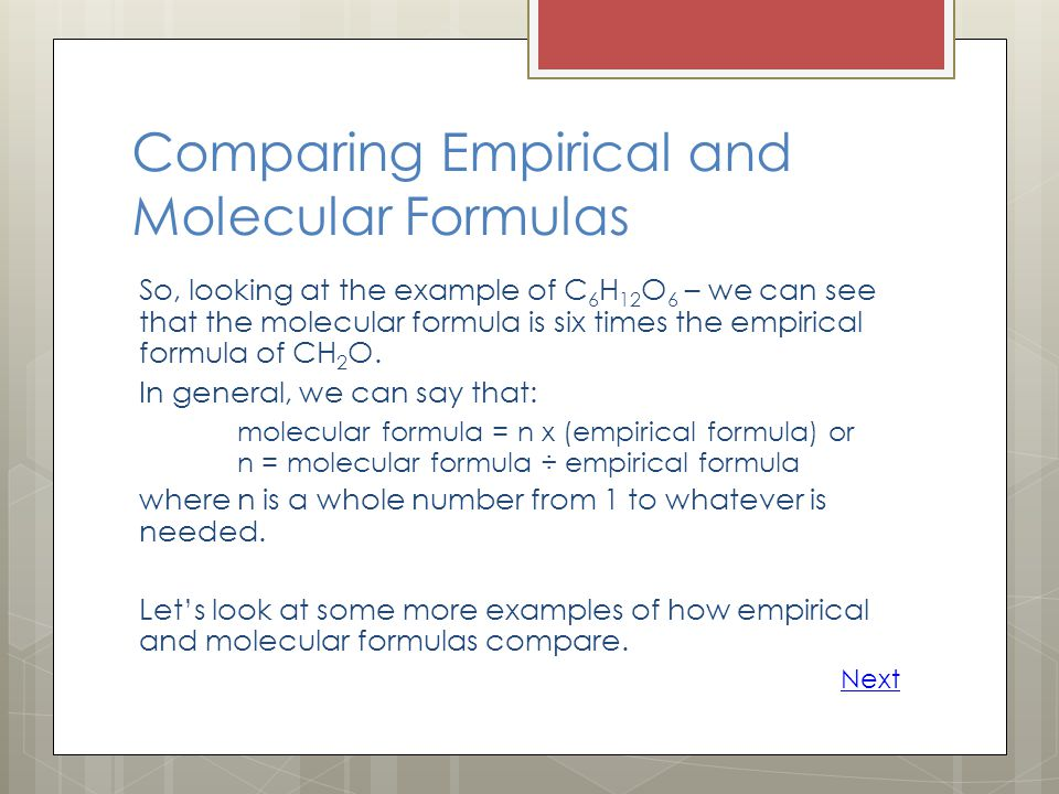 Comparing Empirical and Molecular Formulas So, looking at the example of C 6 H 12 O 6 – we can see that the molecular formula is six times the empirical formula of CH 2 O.