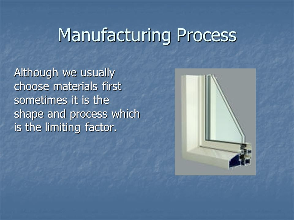 Manufacturing Process Although we usually choose materials first sometimes it is the shape and process which is the limiting factor.