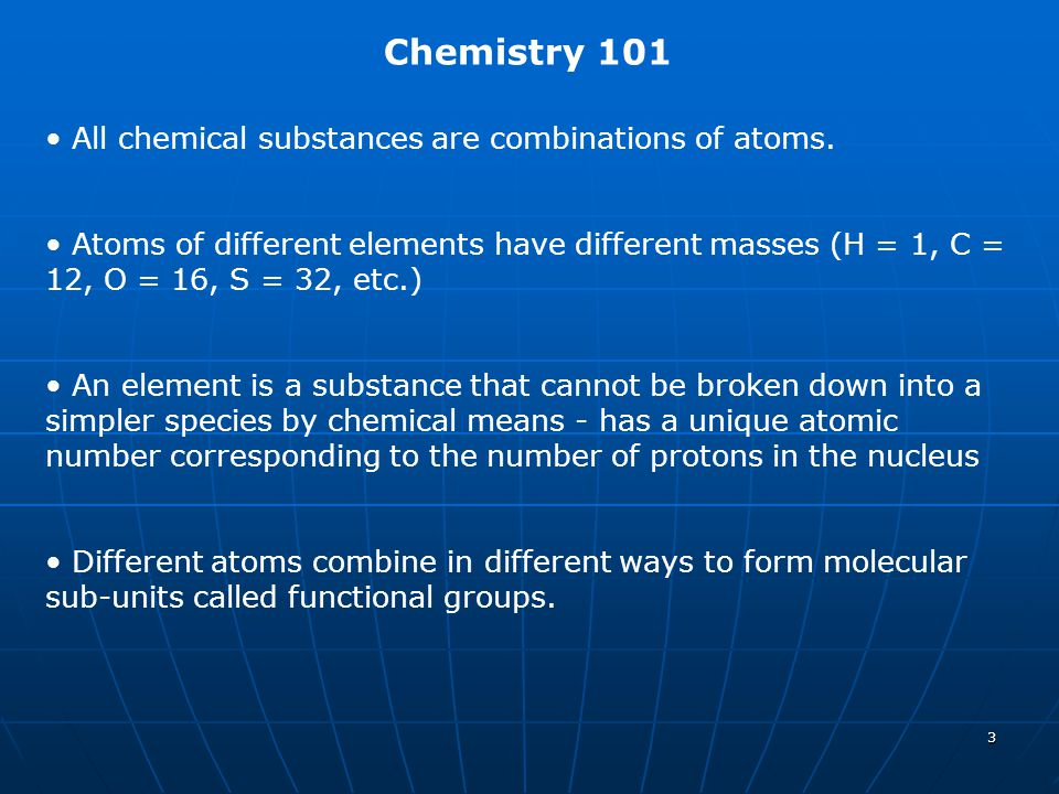 3 Chemistry 101 All chemical substances are combinations of atoms. Atoms of different elements have different masses (H = 1, C = 12, O = 16, S = 32, e