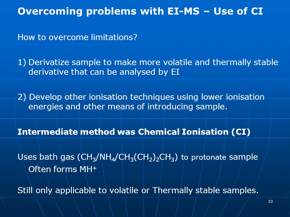 33 Overcoming problems with EI-MS – Use of CI How to overcome limitations? 1)Derivatize sample to make more volatile and thermally stable derivative t