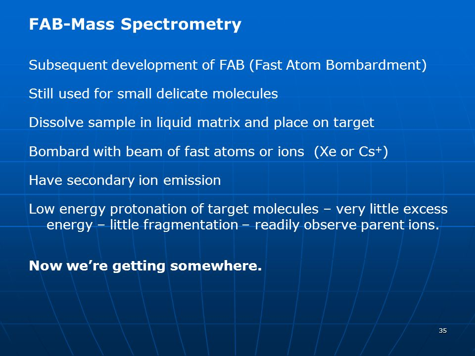 35 FAB-Mass Spectrometry Subsequent development of FAB (Fast Atom Bombardment) Still used for small delicate molecules Dissolve sample in liquid matri