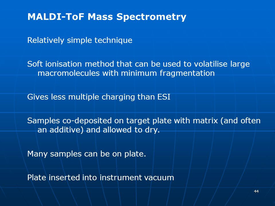 44 MALDI-ToF Mass Spectrometry Relatively simple technique Soft ionisation method that can be used to volatilise large macromolecules with minimum fra