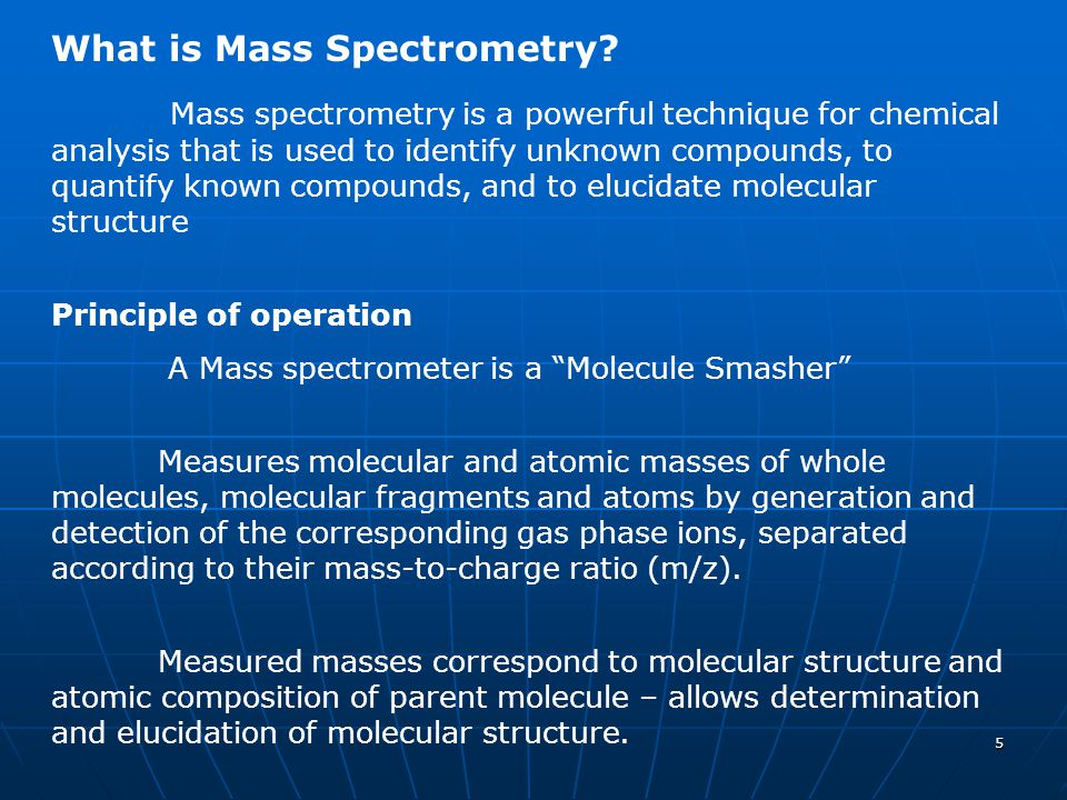 5 What is Mass Spectrometry? Mass spectrometry is a powerful technique for chemical analysis that is used to identify unknown compounds, to quantify k