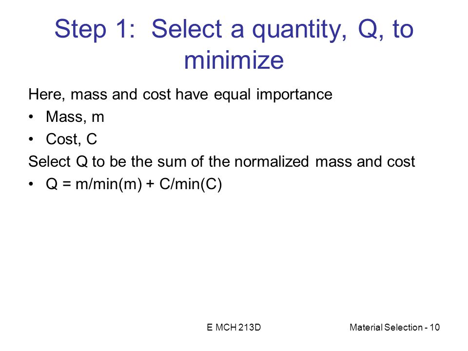 E MCH 213DMaterial Selection - 10 Step 1: Select a quantity, Q, to minimize Here, mass and cost have equal importance Mass, m Cost, C Select Q to be the sum of the normalized mass and cost Q = m/min(m) + C/min(C)