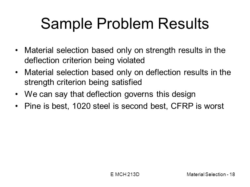 E MCH 213DMaterial Selection - 18 Sample Problem Results Material selection based only on strength results in the deflection criterion being violated Material selection based only on deflection results in the strength criterion being satisfied We can say that deflection governs this design Pine is best, 1020 steel is second best, CFRP is worst