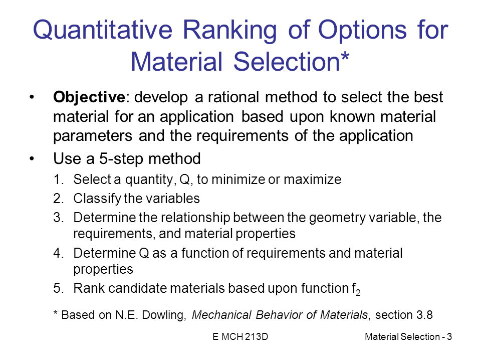 E MCH 213DMaterial Selection - 3 Quantitative Ranking of Options for Material Selection* Objective: develop a rational method to select the best material for an application based upon known material parameters and the requirements of the application Use a 5-step method 1.Select a quantity, Q, to minimize or maximize 2.Classify the variables 3.Determine the relationship between the geometry variable, the requirements, and material properties 4.Determine Q as a function of requirements and material properties 5.Rank candidate materials based upon function f 2 * Based on N.E.