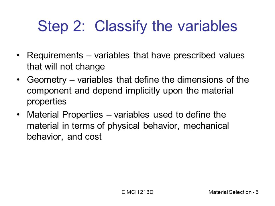 E MCH 213DMaterial Selection - 5 Step 2: Classify the variables Requirements – variables that have prescribed values that will not change Geometry – variables that define the dimensions of the component and depend implicitly upon the material properties Material Properties – variables used to define the material in terms of physical behavior, mechanical behavior, and cost