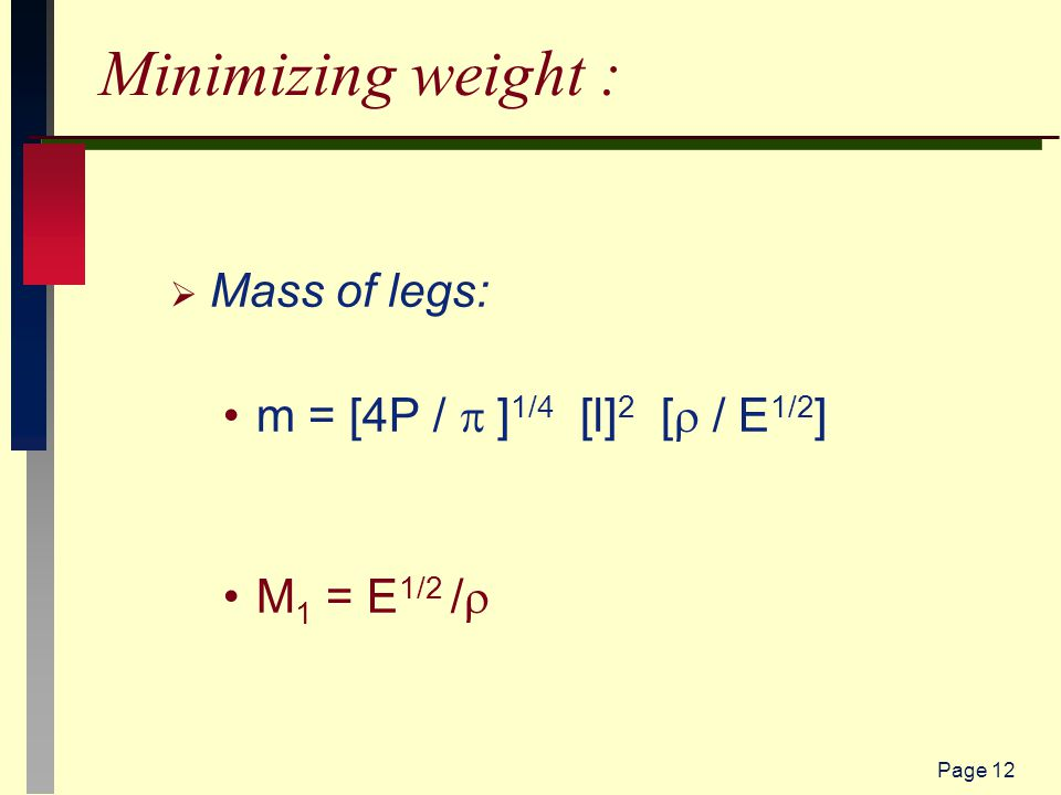 Page 12 Minimizing weight :  Mass of legs: m = [4P /  ] 1/4 [l] 2 [  / E 1/2 ] M 1 = E 1/2 / 