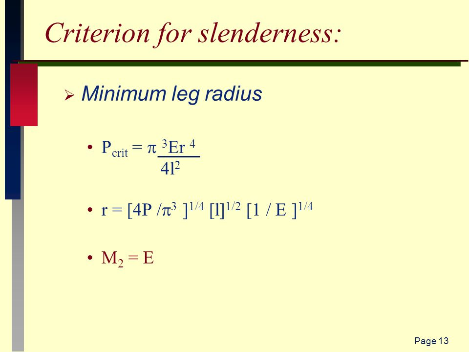 Page 13 Criterion for slenderness:  Minimum leg radius P crit =  3 Er 4 4l 2 r = [4P /  3 ] 1/4 [l] 1/2 [1 / E ] 1/4 M 2 = E