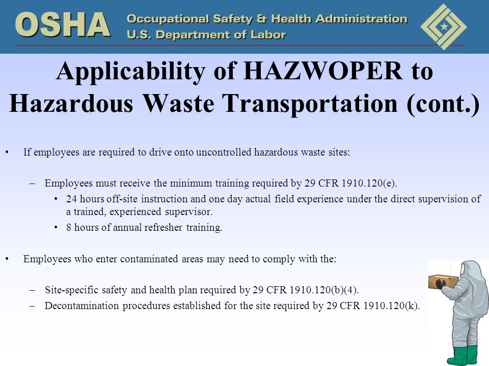 Applicability of HAZWOPER to Hazardous Waste Transportation (cont.) If employees are required to drive onto uncontrolled hazardous waste sites: –Employees must receive the minimum training required by 29 CFR 1910.120(e).
