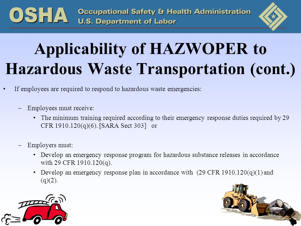 Applicability of HAZWOPER to Hazardous Waste Transportation (cont.) If employees are required to respond to hazardous waste emergencies: –Employees must receive: The minimum training required according to their emergency response duties required by 29 CFR 1910.120(q)(6).