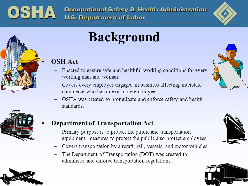 Background OSH Act –Enacted to ensure safe and healthful working conditions for every working man and woman.