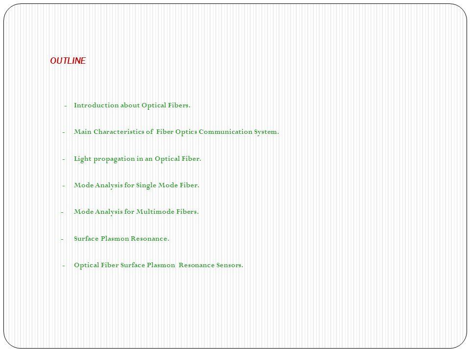 OUTLINE - Introduction about Optical Fibers. - Main Characteristics of Fiber Optics Communication System. - Light propagation in an Optical Fiber. - M