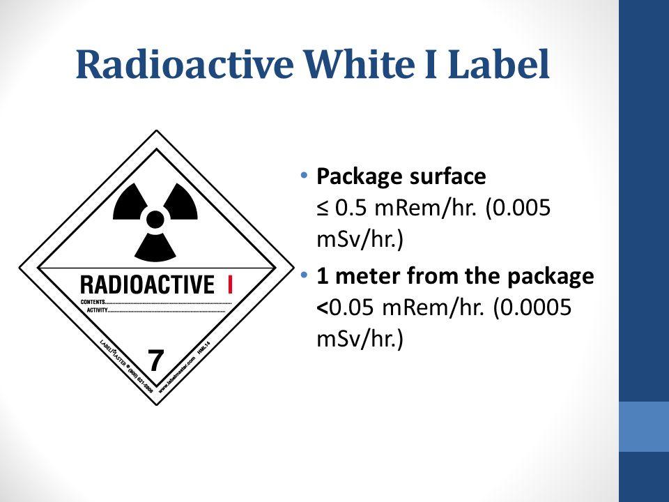 Radioactive White I Label Package surface ≤ 0.5 mRem/hr. (0.005 mSv/hr.) 1 meter from the package <0.05 mRem/hr. (0.0005 mSv/hr.)