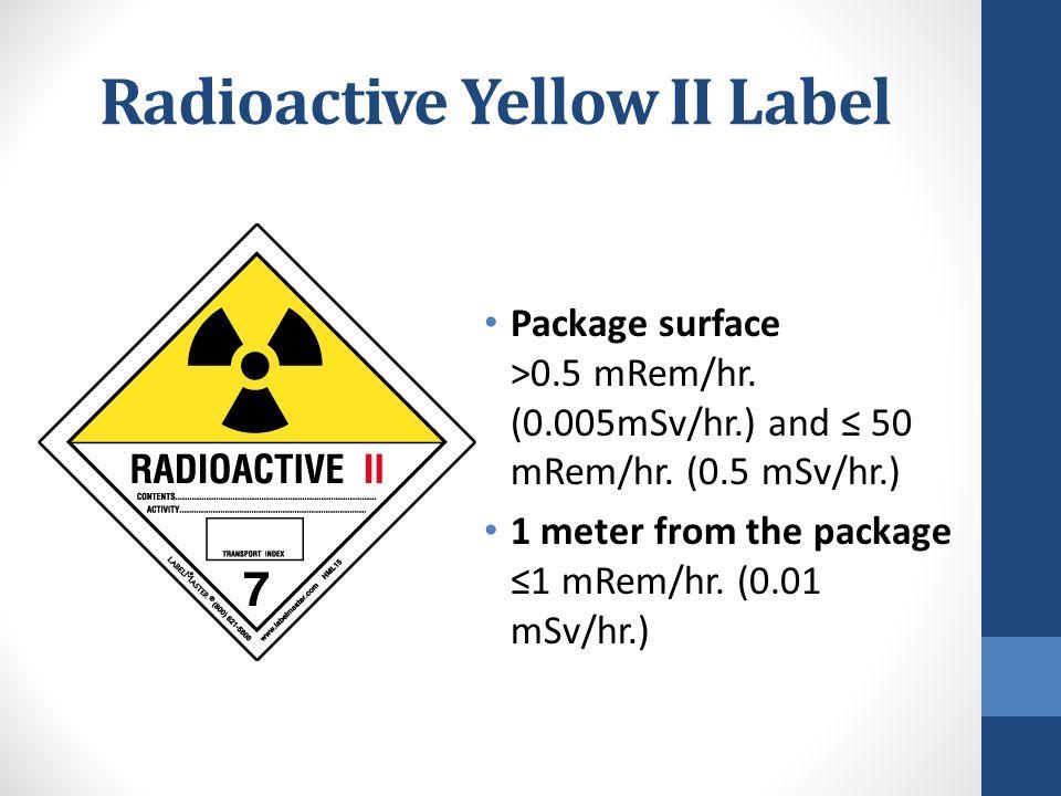 Radioactive Yellow II Label Package surface >0.5 mRem/hr. (0.005mSv/hr.) and ≤ 50 mRem/hr. (0.5 mSv/hr.) 1 meter from the package ≤1 mRem/hr. (0.01 mS