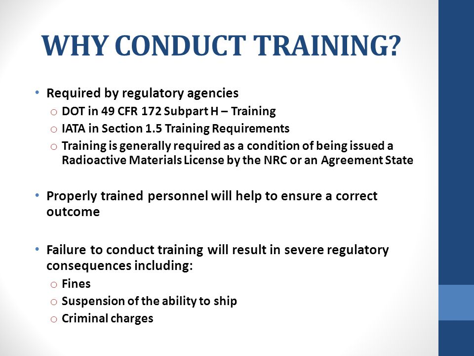 WHY CONDUCT TRAINING? Required by regulatory agencies o DOT in 49 CFR 172 Subpart H – Training o IATA in Section 1.5 Training Requirements o Training