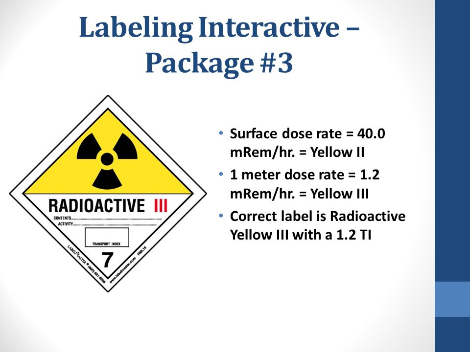 Labeling Interactive – Package #3 Surface dose rate = 40.0 mRem/hr. = Yellow II 1 meter dose rate = 1.2 mRem/hr. = Yellow III Correct label is Radioac