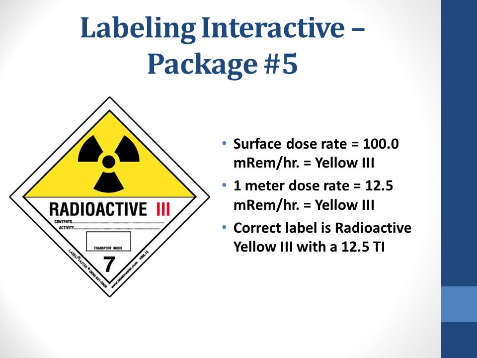 Labeling Interactive – Package #5 Surface dose rate = 100.0 mRem/hr. = Yellow III 1 meter dose rate = 12.5 mRem/hr. = Yellow III Correct label is Radi