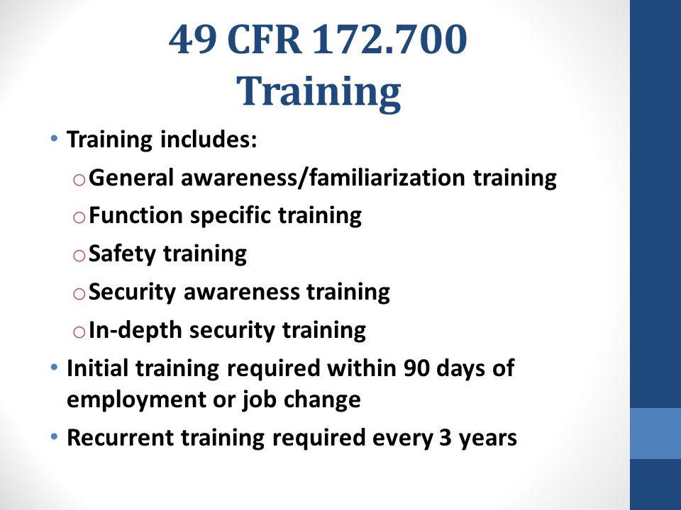 49 CFR 172.700 Training Training includes: o General awareness/familiarization training o Function specific training o Safety training o Security awar