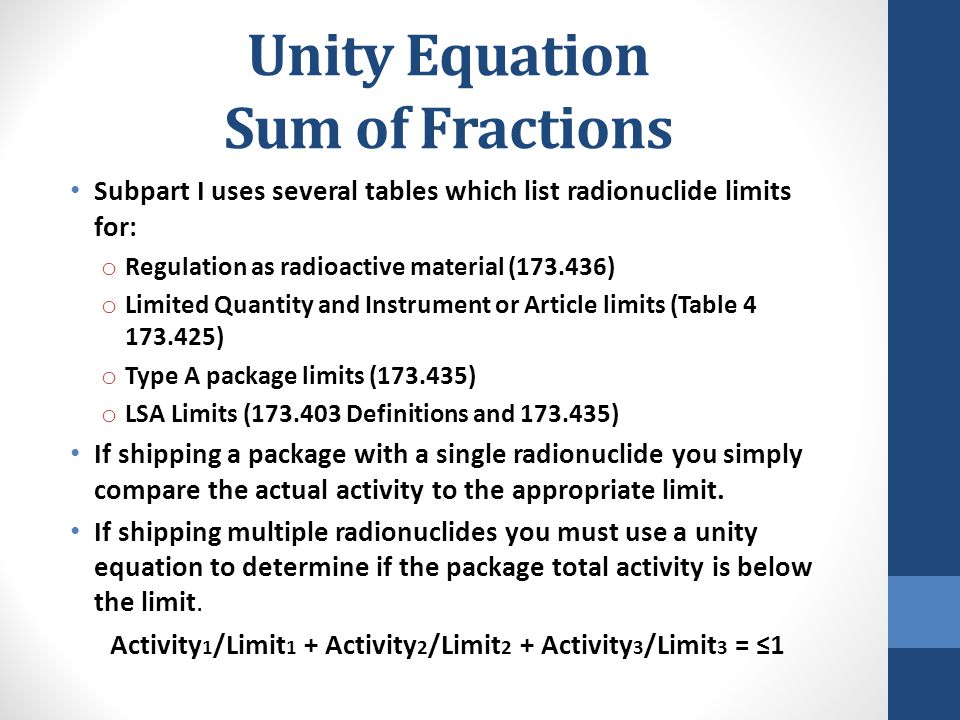 Unity Equation Sum of Fractions Subpart I uses several tables which list radionuclide limits for: o Regulation as radioactive material (173.436) o Lim