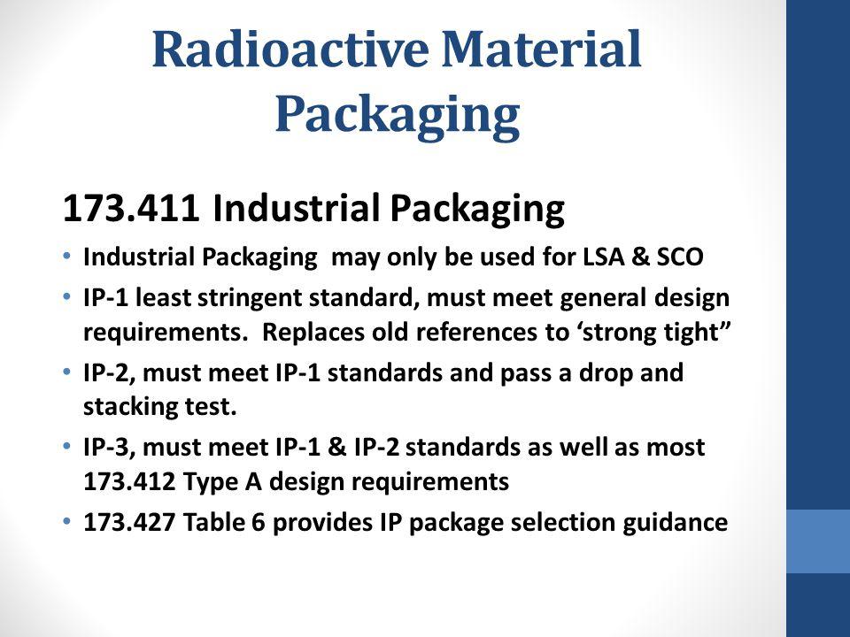 Radioactive Material Packaging 173.411 Industrial Packaging Industrial Packaging may only be used for LSA & SCO IP-1 least stringent standard, must me