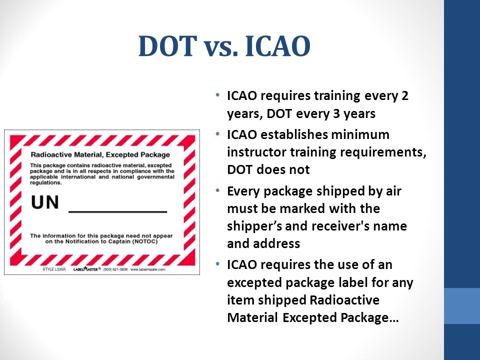 DOT vs. ICAO ICAO requires training every 2 years, DOT every 3 years ICAO establishes minimum instructor training requirements, DOT does not Every pac