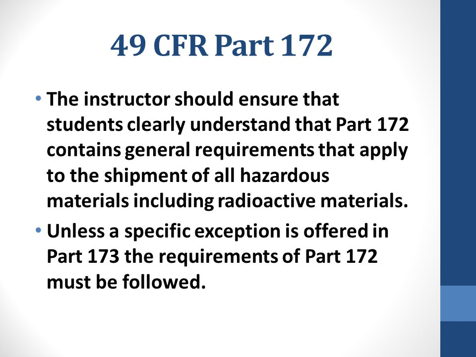 49 CFR Part 172 The instructor should ensure that students clearly understand that Part 172 contains general requirements that apply to the shipment o
