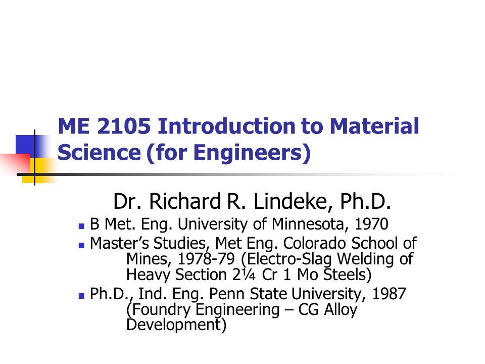 ME 2105 Introduction to Material Science (for Engineers) Dr. Richard R. Lindeke, Ph.D. B Met. Eng. University of Minnesota, 1970 Master's Studies, Met