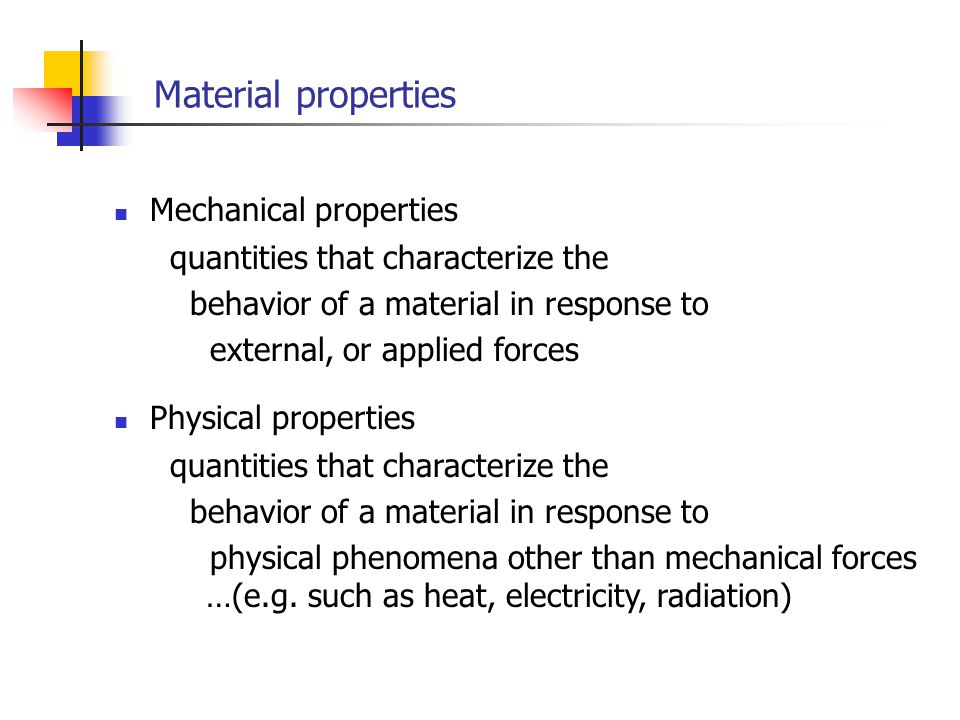 Material properties Mechanical properties quantities that characterize the behavior of a material in response to external, or applied forces quantities that characterize the behavior of a material in response to physical phenomena other than mechanical forces …(e.g.