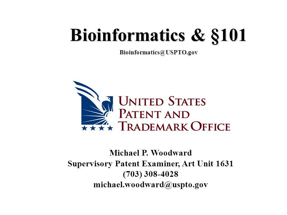 Michael P. Woodward Supervisory Patent Examiner, Art Unit 1631 (703) 308-4028 michael.woodward@uspto.gov Bioinformatics & §101 Bioinformatics@USPTO.go