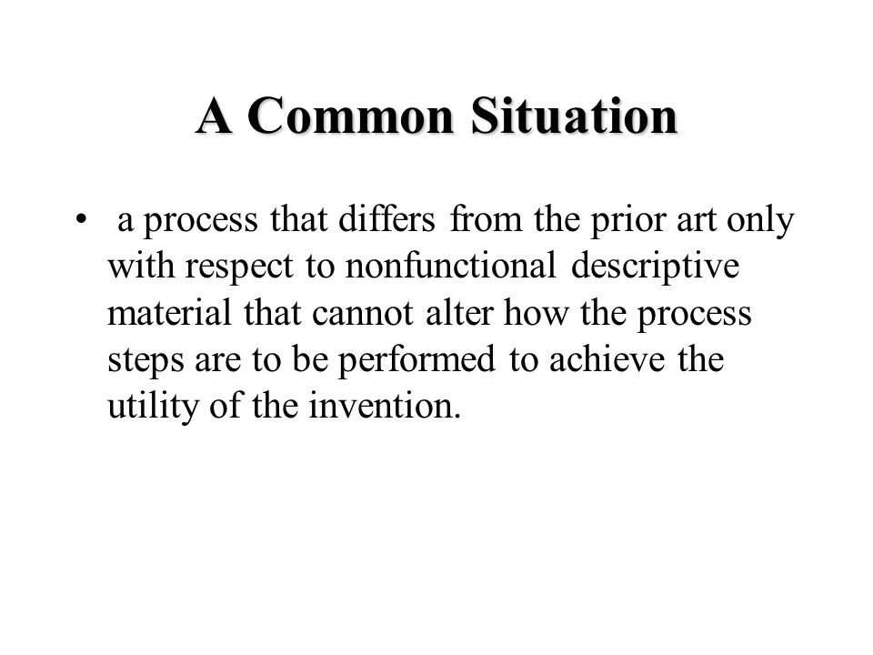 A Common Situation a process that differs from the prior art only with respect to nonfunctional descriptive material that cannot alter how the process steps are to be performed to achieve the utility of the invention.