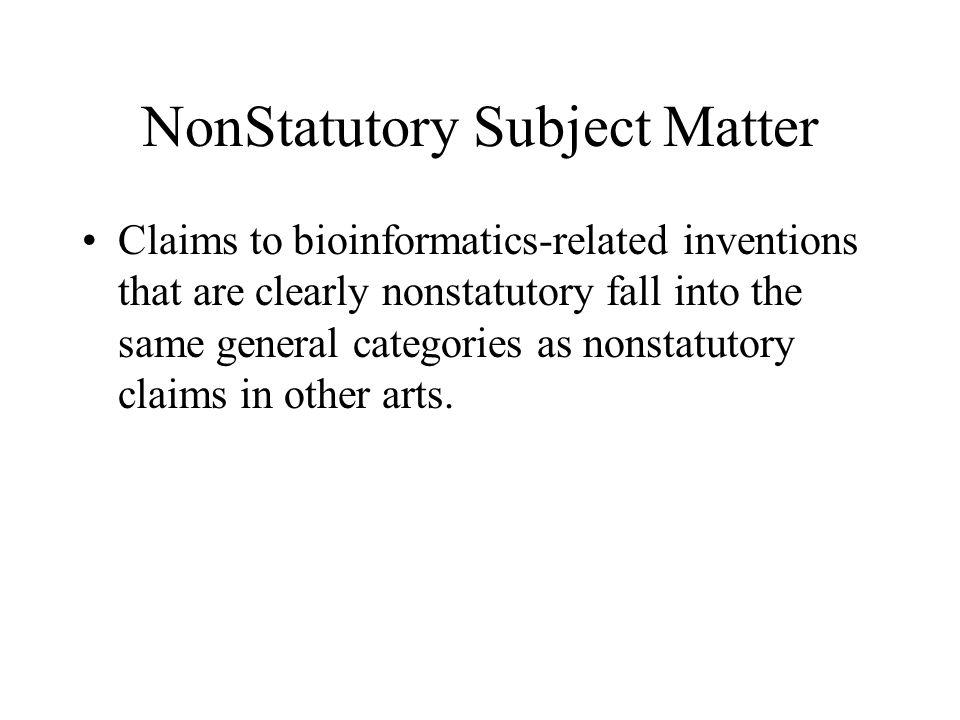 NonStatutory Subject Matter Claims to bioinformatics-related inventions that are clearly nonstatutory fall into the same general categories as nonstatutory claims in other arts.