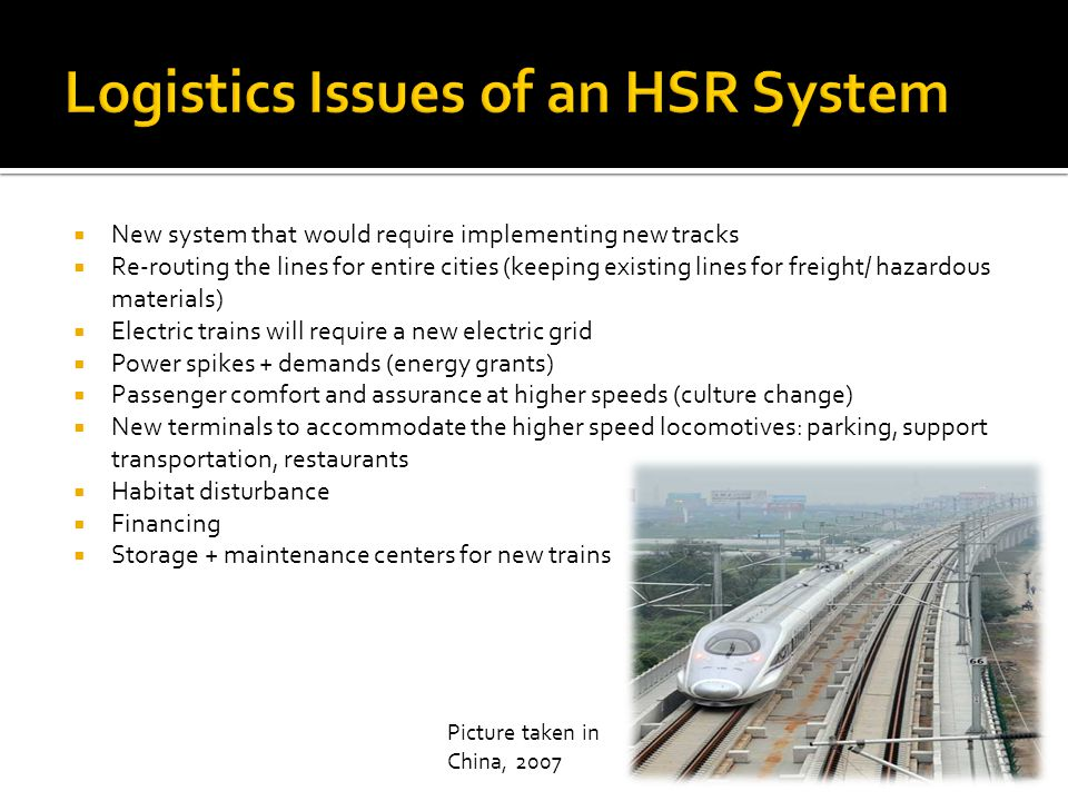  New system that would require implementing new tracks  Re-routing the lines for entire cities (keeping existing lines for freight/ hazardous materials)  Electric trains will require a new electric grid  Power spikes + demands (energy grants)  Passenger comfort and assurance at higher speeds (culture change)  New terminals to accommodate the higher speed locomotives: parking, support transportation, restaurants  Habitat disturbance  Financing  Storage + maintenance centers for new trains Picture taken in China, 2007