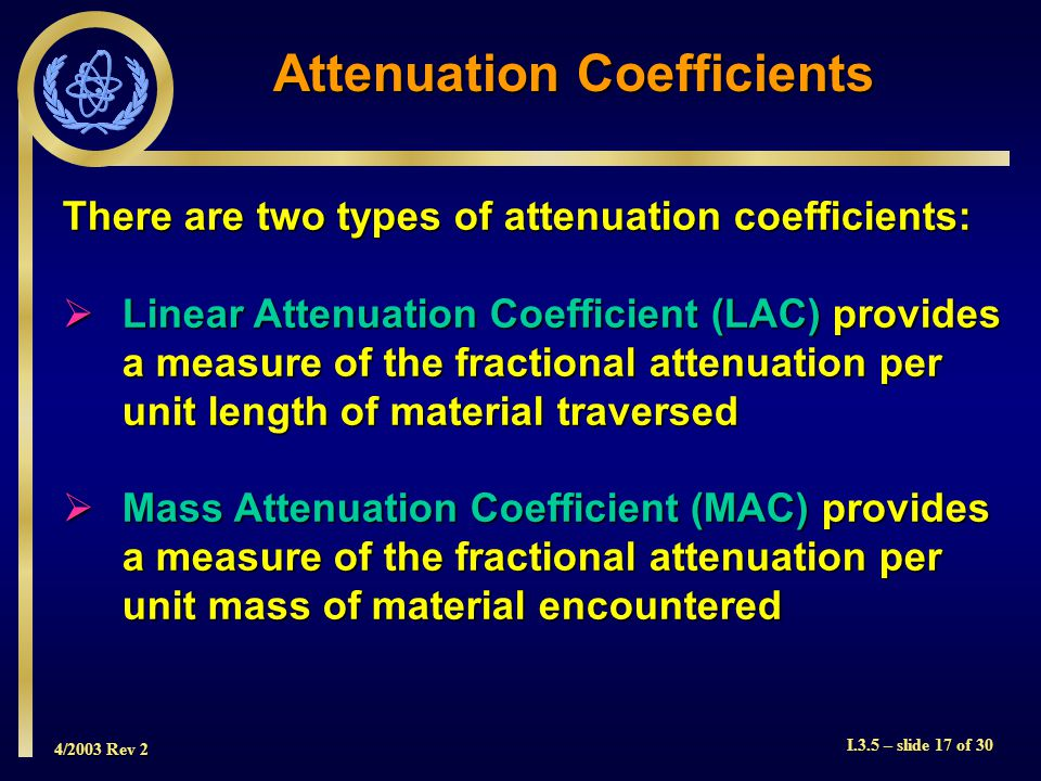 4/2003 Rev 2 I.3.5 – slide 17 of 30 There are two types of attenuation coefficients:  Linear Attenuation Coefficient (LAC) provides a measure of the fractional attenuation per unit length of material traversed  Mass Attenuation Coefficient (MAC) provides a measure of the fractional attenuation per unit mass of material encountered Attenuation Coefficients