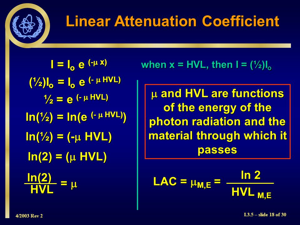 4/2003 Rev 2 I.3.5 – slide 18 of 30  and HVL are functions of the energy of the photon radiation and the material through which it passes I = I o e (-  x) when x = HVL, then I = (½)I o (½)I o = I o e (-  HVL) ½ = e (-  HVL) ln(½) = ln(e (-  HVL) ) ln(½) = (-  HVL) ln(2) = (  HVL) ln(2)HVL Linear Attenuation Coefficient LAC =  M,E = ln 2 HVL M,E = 
