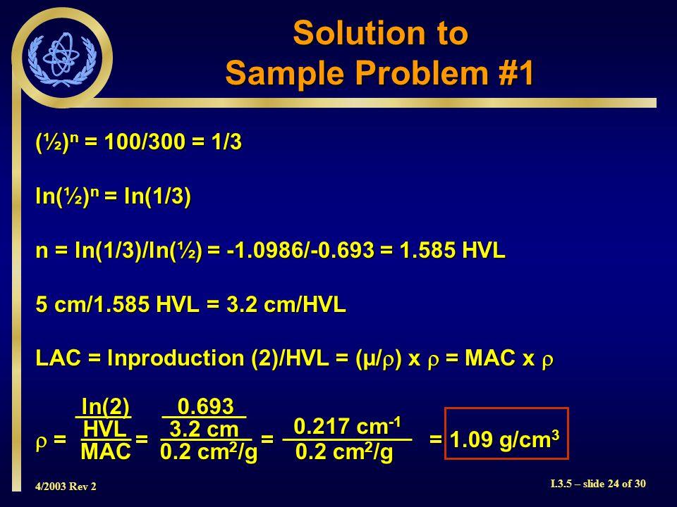4/2003 Rev 2 I.3.5 – slide 24 of 30 (½) n = 100/300 = 1/3 ln(½) n = ln(1/3) n = ln(1/3)/ln(½) = -1.0986/-0.693 = 1.585 HVL 5 cm/1.585 HVL = 3.2 cm/HVL LAC = lnproduction (2)/HVL = (µ/  ) x  = MAC x   = = = = 1.09 g/cm 3 Solution to Sample Problem #1 ln(2)HVL MAC0.693 3.2 cm 0.2 cm 2 /g 0.217 cm -1 0.2 cm 2 /g