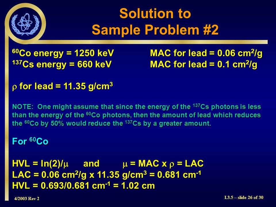 4/2003 Rev 2 I.3.5 – slide 26 of 30 60 Co energy = 1250 keVMAC for lead = 0.06 cm 2 /g 137 Cs energy = 660 keVMAC for lead = 0.1 cm 2 /g  for lead = 11.35 g/cm 3 NOTE: One might assume that since the energy of the 137 Cs photons is less than the energy of the 60 Co photons, then the amount of lead which reduces the 60 Co by 50% would reduce the 137 Cs by a greater amount.