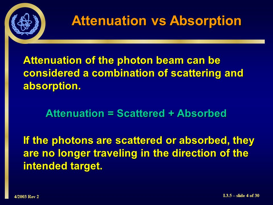 4/2003 Rev 2 I.3.5 – slide 4 of 30 Attenuation vs Absorption Attenuation of the photon beam can be considered a combination of scattering and absorption.