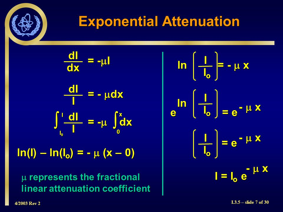 4/2003 Rev 2 I.3.5 – slide 7 of 30 Exponential Attenuation dIdx = -  I = -  dx dII I0I0I0I0 IdII  0 x ln(I) – ln(I o ) = -  (x – 0) ln = -  x I IoIoIoIo I = I o e -  x = e eI IoIoIoIo ln -  x = e I IoIoIoIo -  x  represents the fractional linear attenuation coefficient
