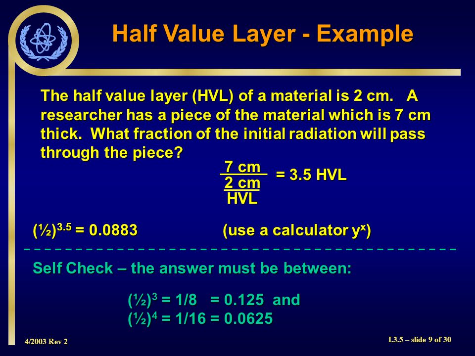 4/2003 Rev 2 I.3.5 – slide 9 of 30 Half Value Layer - Example The half value layer (HVL) of a material is 2 cm.